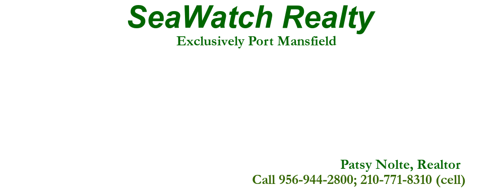 SeaWatch Realty, Patsy Nolte, Realtor, Call 956-944-2800; 210-771-8310 (cell), Exclusively Port Mansfield